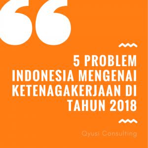 5 Problem Indonesia Mengenai Ketenagakerjaan Di Tahun 2018